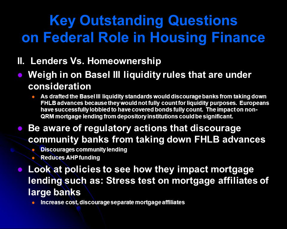 Key Outstanding Questions on Federal Role in Housing Finance II. Lenders Vs. Homeownership Weigh in on Basel III liquidity rules that are under consid