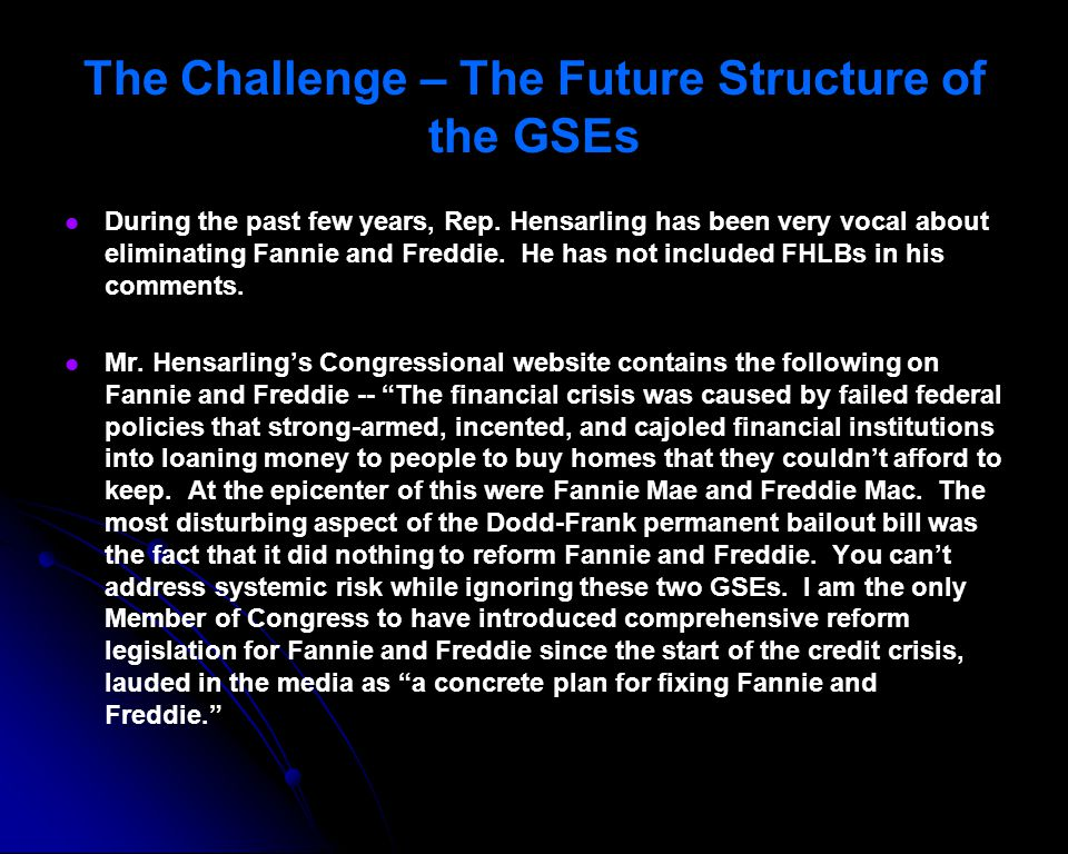 During the past few years, Rep. Hensarling has been very vocal about eliminating Fannie and Freddie. He has not included FHLBs in his comments. Mr. He
