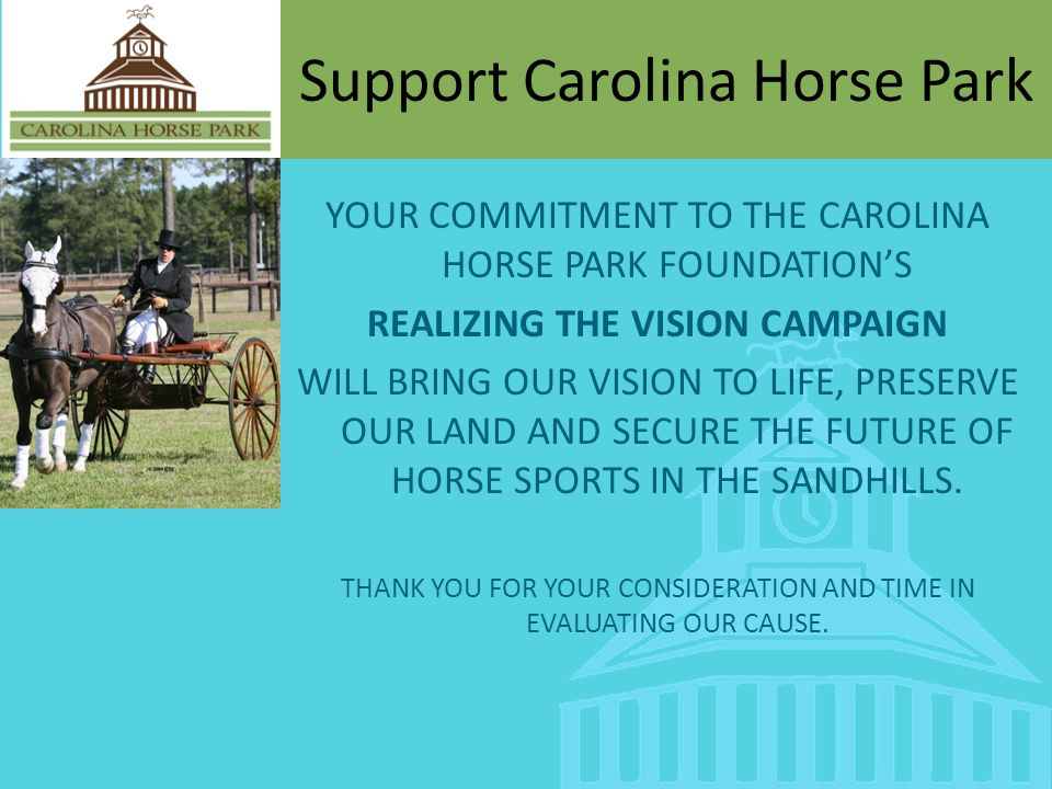 Support Carolina Horse Park YOUR COMMITMENT TO THE CAROLINA HORSE PARK FOUNDATIONS REALIZING THE VISION CAMPAIGN WILL BRING OUR VISION TO LIFE, PRESERVE OUR LAND AND SECURE THE FUTURE OF HORSE SPORTS IN THE SANDHILLS.