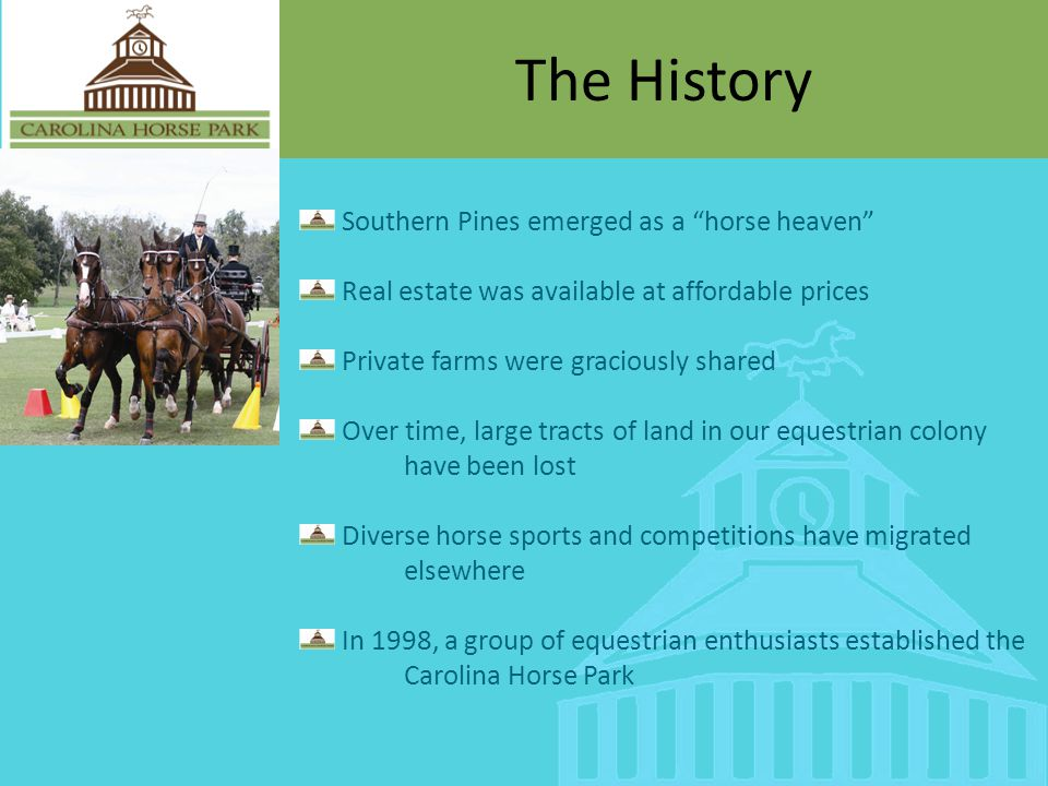 The History Southern Pines emerged as a horse heaven Real estate was available at affordable prices Private farms were graciously shared Over time, large tracts of land in our equestrian colony have been lost Diverse horse sports and competitions have migrated elsewhere In 1998, a group of equestrian enthusiasts established the Carolina Horse Park
