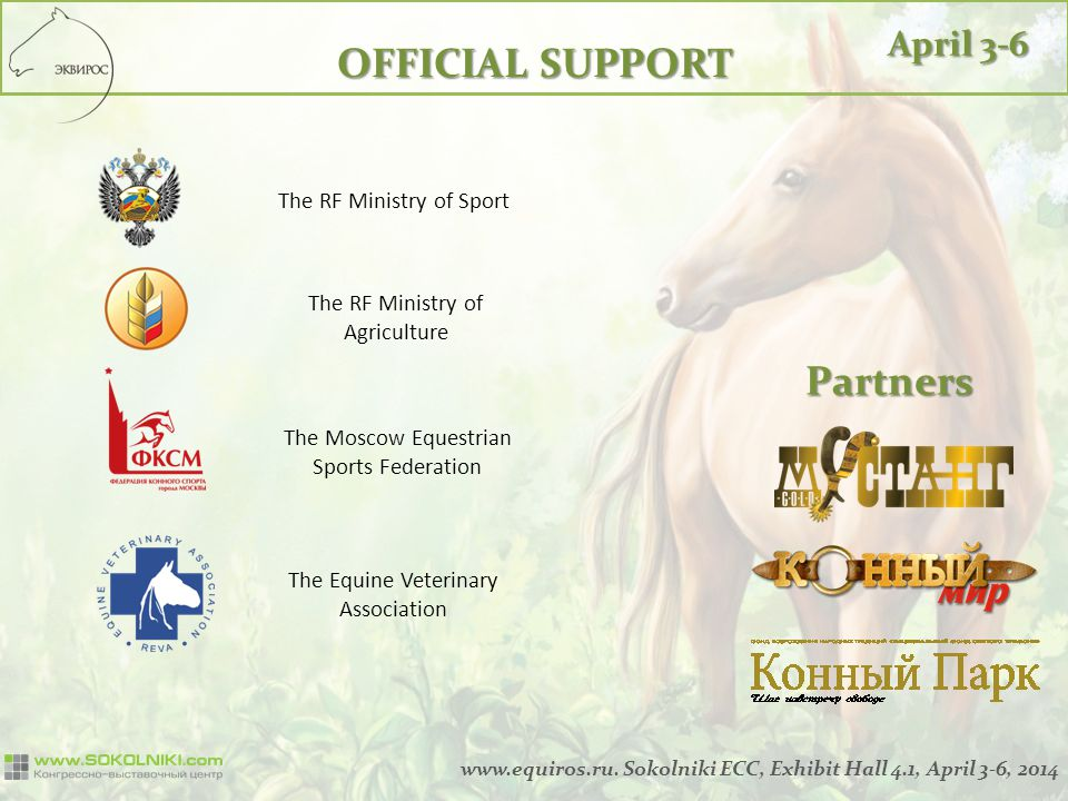 The RF Ministry of Sport The RF Ministry of Agriculture OFFICIAL SUPPORT The Moscow Equestrian Sports Federation The Equine Veterinary Association Partners April 3-6 www.equiros.ru.
