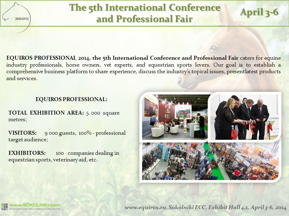 The 5th International Conference and Professional Fair April 3-6 EQUIROS PROFESSIONAL 2014, the 5th International Conference and Professional Fair caters for equine industry professionals, horse owners, vet experts, and equestrian sports lovers.