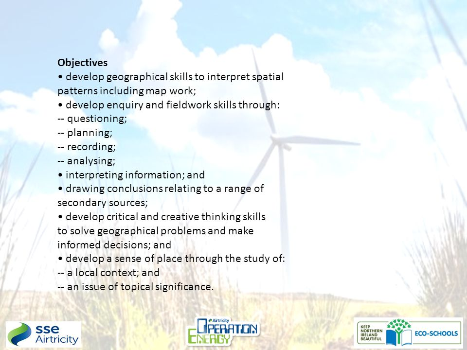 Objectives develop geographical skills to interpret spatial patterns including map work; develop enquiry and fieldwork skills through: -- questioning; -- planning; -- recording; -- analysing; interpreting information; and drawing conclusions relating to a range of secondary sources; develop critical and creative thinking skills to solve geographical problems and make informed decisions; and develop a sense of place through the study of: -- a local context; and -- an issue of topical significance.