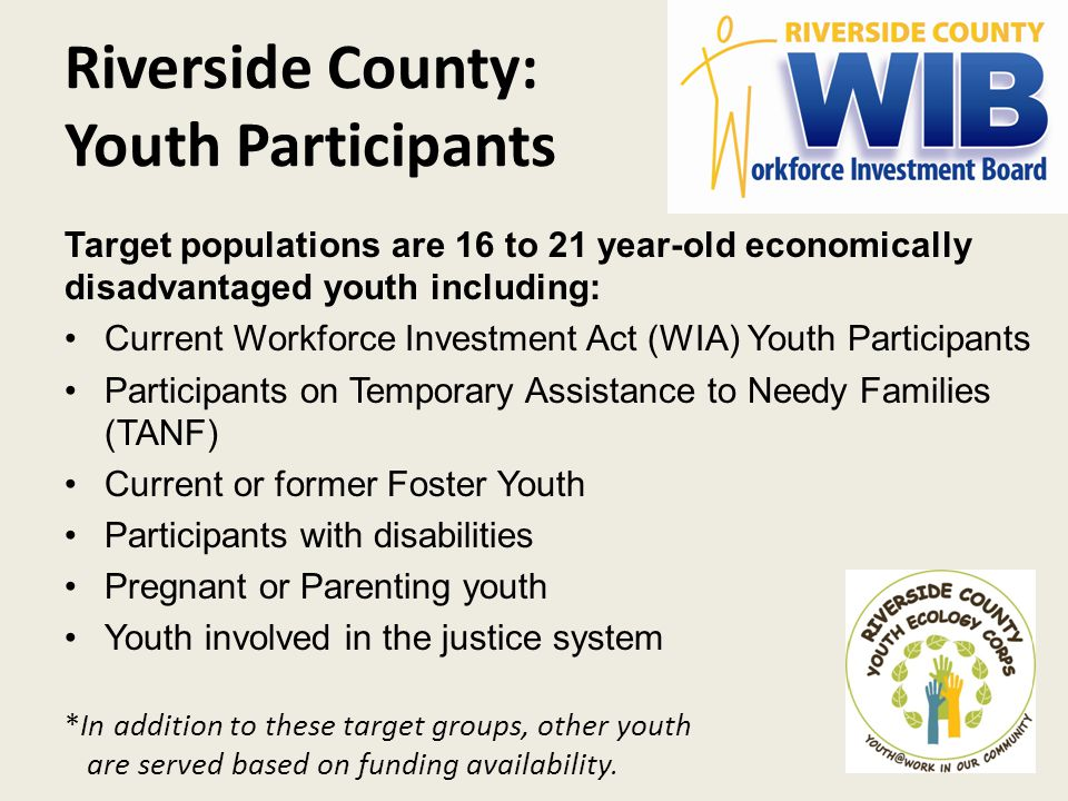 Riverside County: Youth Participants Target populations are 16 to 21 year-old economically disadvantaged youth including: Current Workforce Investment Act (WIA) Youth Participants Participants on Temporary Assistance to Needy Families (TANF) Current or former Foster Youth Participants with disabilities Pregnant or Parenting youth Youth involved in the justice system *In addition to these target groups, other youth are served based on funding availability.