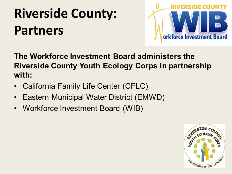 Riverside County: Partners The Workforce Investment Board administers the Riverside County Youth Ecology Corps in partnership with: California Family Life Center (CFLC) Eastern Municipal Water District (EMWD) Workforce Investment Board (WIB)