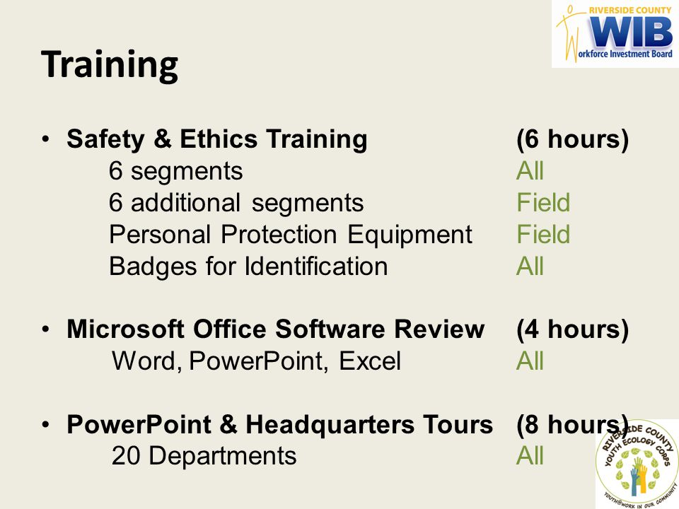 Training Safety & Ethics Training(6 hours) 6 segments All 6 additional segmentsField Personal Protection Equipment Field Badges for Identification All Microsoft Office Software Review(4 hours) Word, PowerPoint, Excel All PowerPoint & Headquarters Tours(8 hours) 20 Departments All