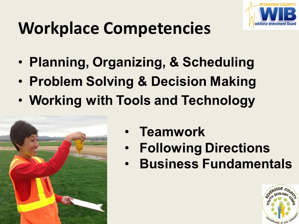 Workplace Competencies Planning, Organizing, & Scheduling Problem Solving & Decision Making Working with Tools and Technology Teamwork Following Direc