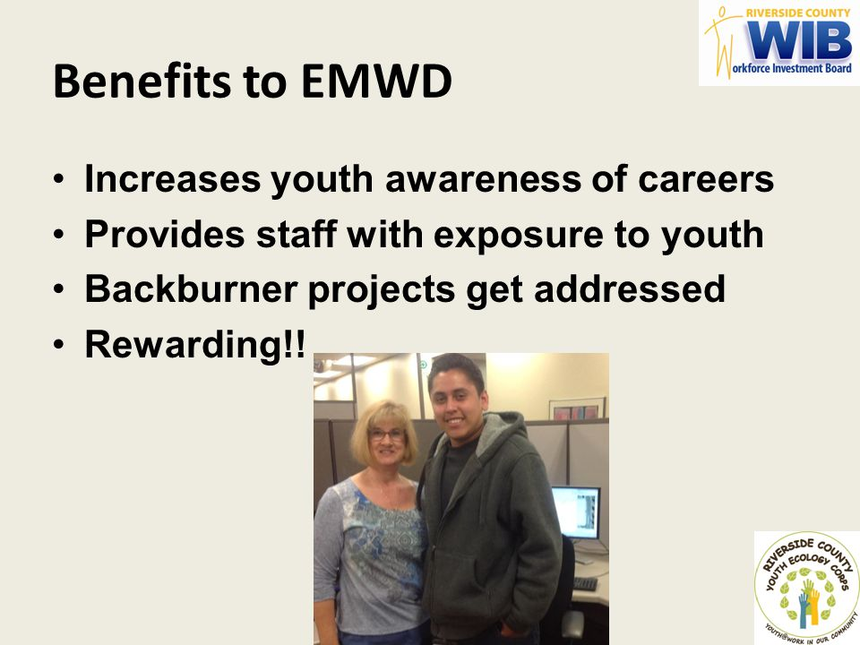 Benefits to EMWD Increases youth awareness of careers Provides staff with exposure to youth Backburner projects get addressed Rewarding!!