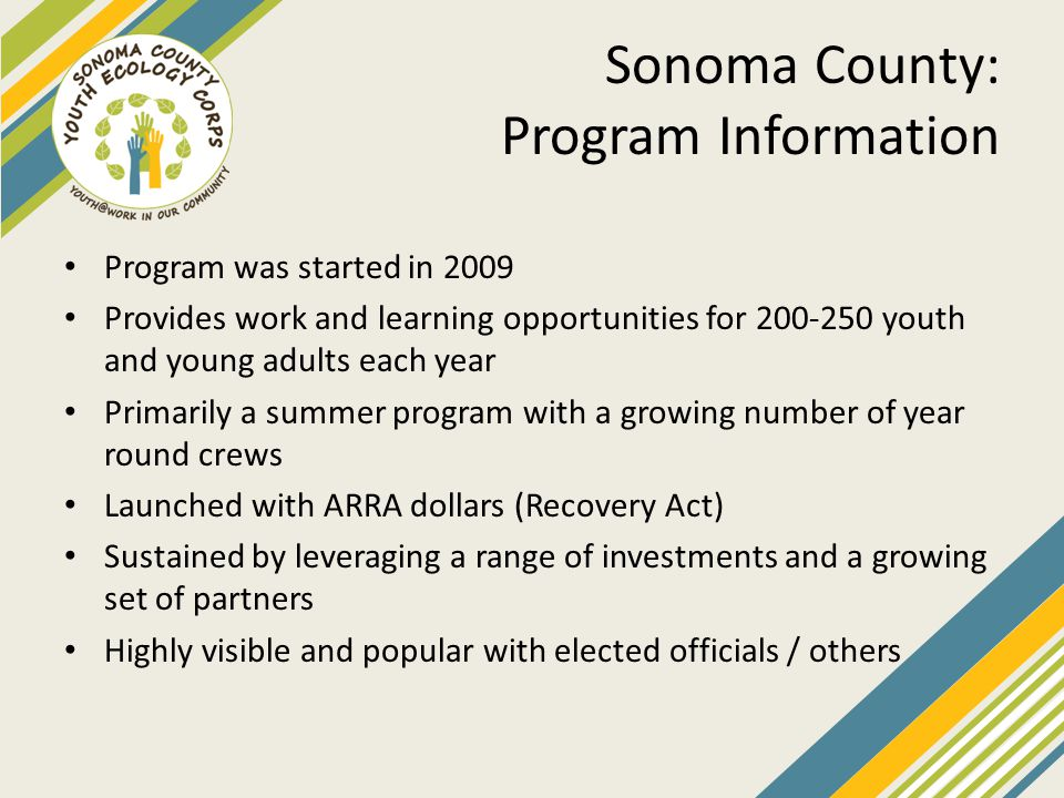 Sonoma County: Program Information Program was started in 2009 Provides work and learning opportunities for 200-250 youth and young adults each year P