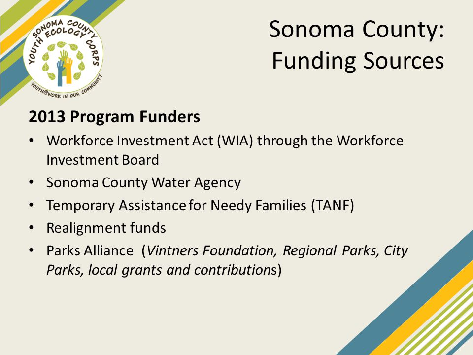 Sonoma County: Funding Sources 2013 Program Funders Workforce Investment Act (WIA) through the Workforce Investment Board Sonoma County Water Agency Temporary Assistance for Needy Families (TANF) Realignment funds Parks Alliance (Vintners Foundation, Regional Parks, City Parks, local grants and contributions)