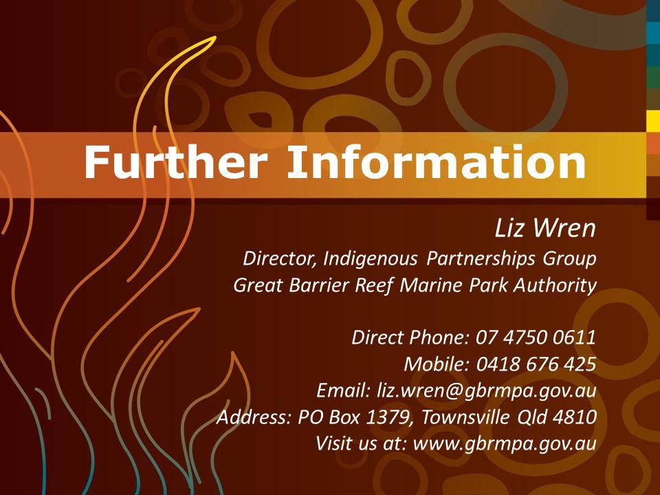 Further Information Liz Wren Director, Indigenous Partnerships Group Great Barrier Reef Marine Park Authority Direct Phone: 07 4750 0611 Mobile: 0418 676 425 Email: liz.wren@gbrmpa.gov.au Address: PO Box 1379, Townsville Qld 4810 Visit us at: www.gbrmpa.gov.au