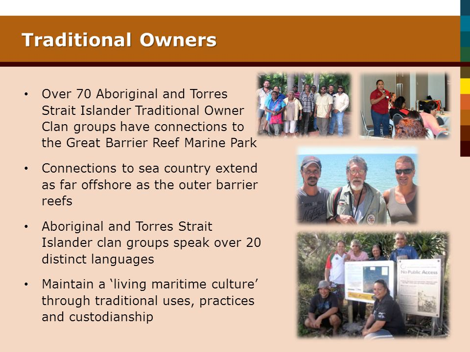Traditional Owners Over 70 Aboriginal and Torres Strait Islander Traditional Owner Clan groups have connections to the Great Barrier Reef Marine Park Connections to sea country extend as far offshore as the outer barrier reefs Aboriginal and Torres Strait Islander clan groups speak over 20 distinct languages Maintain a living maritime culture through traditional uses, practices and custodianship