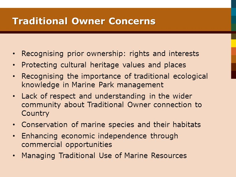 Traditional Owner Concerns Recognising prior ownership: rights and interests Protecting cultural heritage values and places Recognising the importance of traditional ecological knowledge in Marine Park management Lack of respect and understanding in the wider community about Traditional Owner connection to Country Conservation of marine species and their habitats Enhancing economic independence through commercial opportunities Managing Traditional Use of Marine Resources
