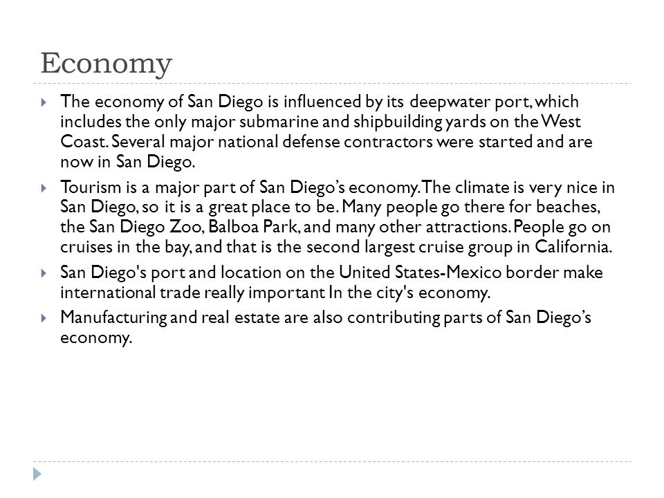 Economy The economy of San Diego is influenced by its deepwater port, which includes the only major submarine and shipbuilding yards on the West Coast.