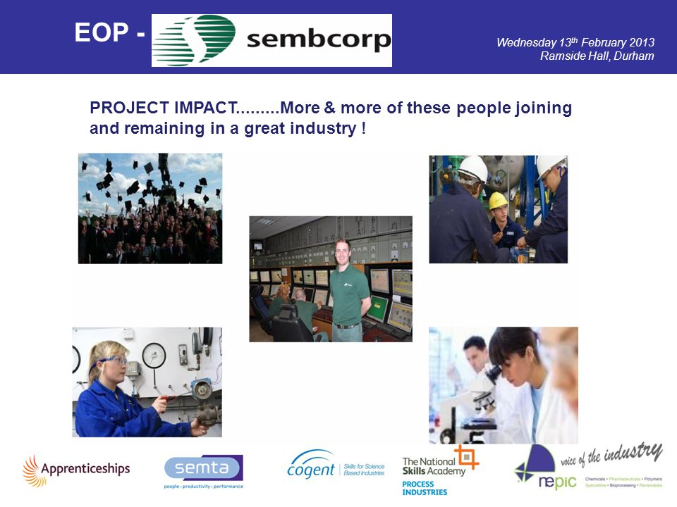 Wednesday 13 th February 2013 Ramside Hall, Durham EOP - PROJECT IMPACT.........More & more of these people joining and remaining in a great industry
