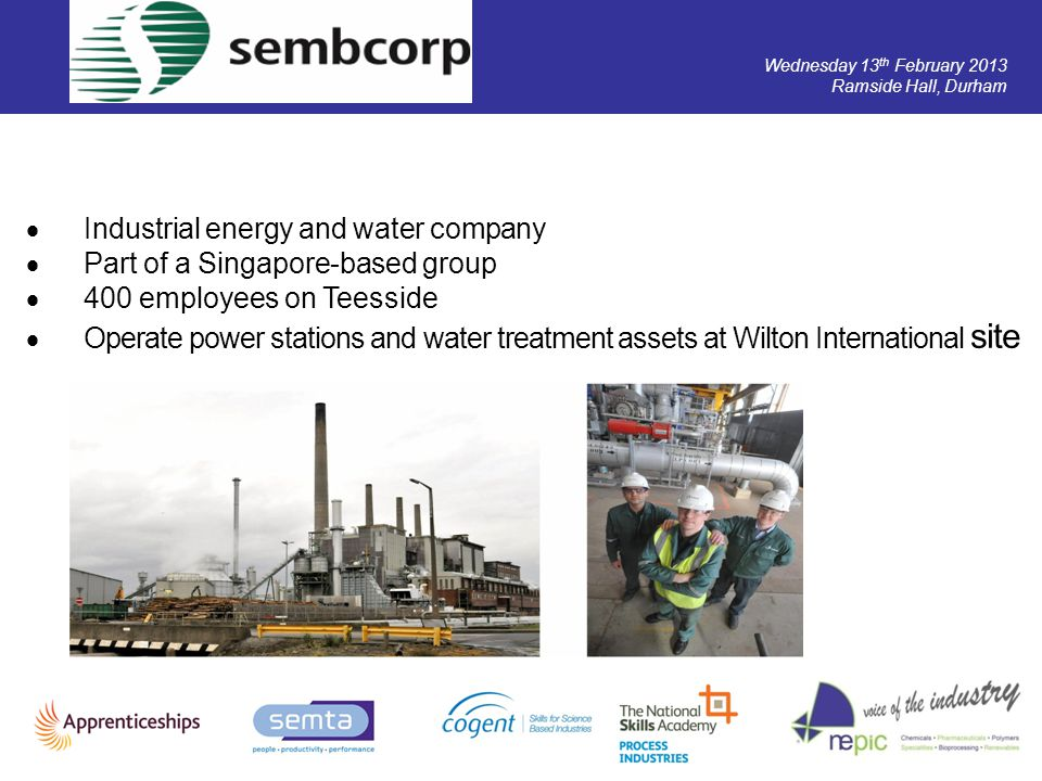 Wednesday 13 th February 2013 Ramside Hall, Durham Industrial energy and water company Part of a Singapore-based group 400 employees on Teesside Opera