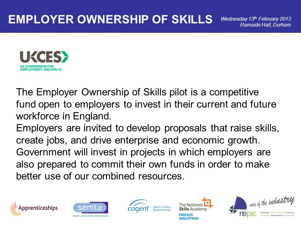 Wednesday 13 th February 2013 Ramside Hall, Durham EMPLOYER OWNERSHIP OF SKILLS The Employer Ownership of Skills pilot is a competitive fund open to e