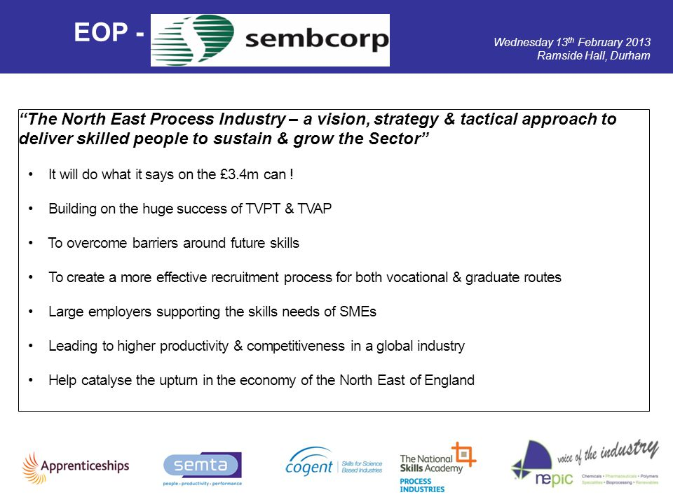 Wednesday 13 th February 2013 Ramside Hall, Durham EOP - The North East Process Industry – a vision, strategy & tactical approach to deliver skilled p