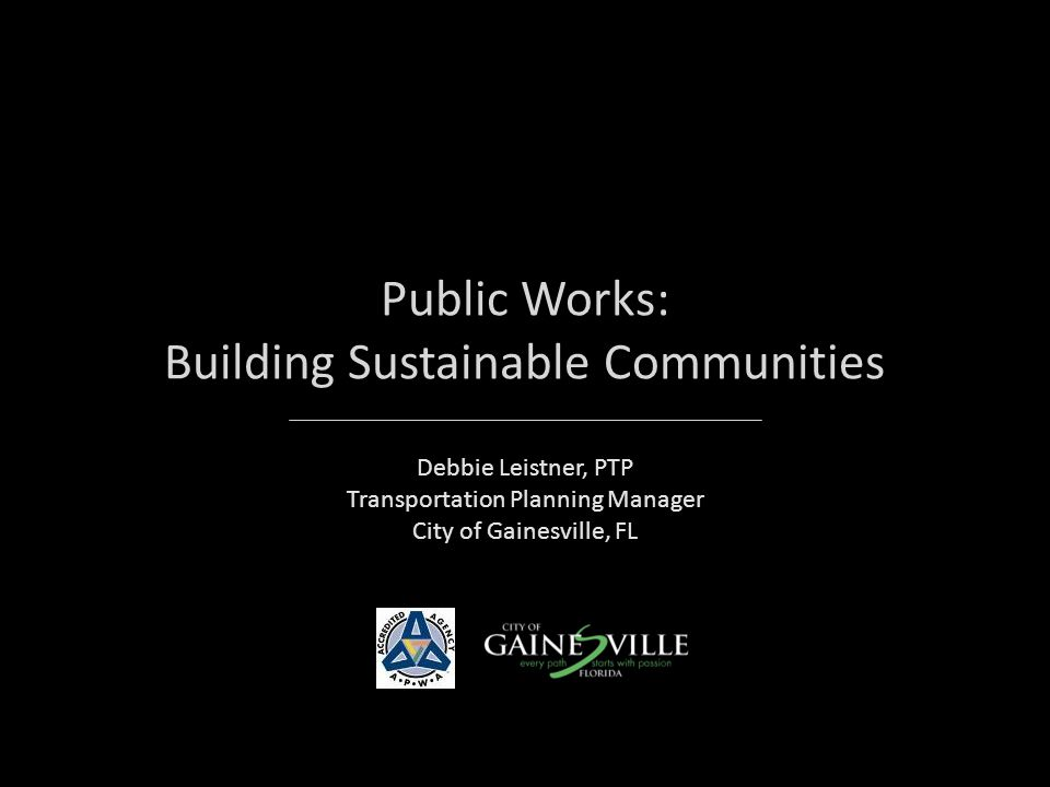 CITY OF GAINESVILLE PUBLIC WORKS APWA Accredited Agency Mission: Manage the citys transportation, stormwater and solid waste systems to enhance the quality of life for the Gainesville community.