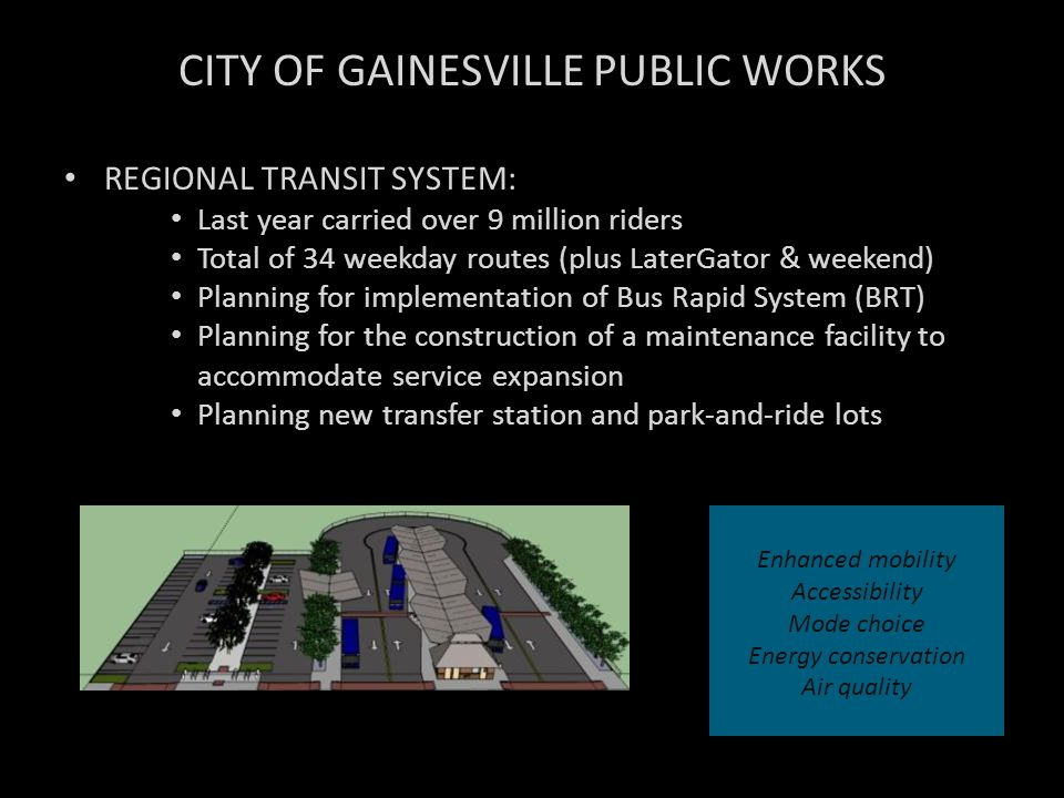 CITY OF GAINESVILLE PUBLIC WORKS REGIONAL TRANSIT SYSTEM: Last year carried over 9 million riders Total of 34 weekday routes (plus LaterGator & weeken
