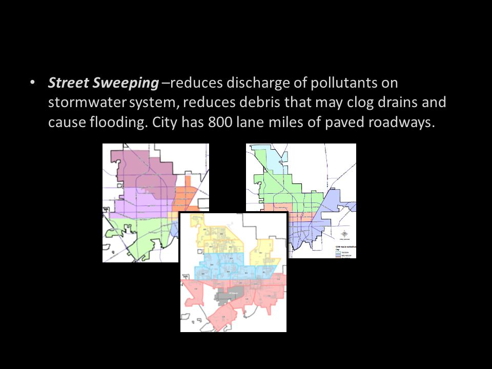 Street Sweeping –reduces discharge of pollutants on stormwater system, reduces debris that may clog drains and cause flooding. City has 800 lane miles