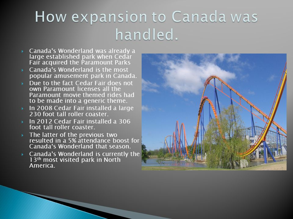 Canadas Wonderland was already a large established park when Cedar Fair acquired the Paramount Parks Canadas Wonderland is the most popular amusement