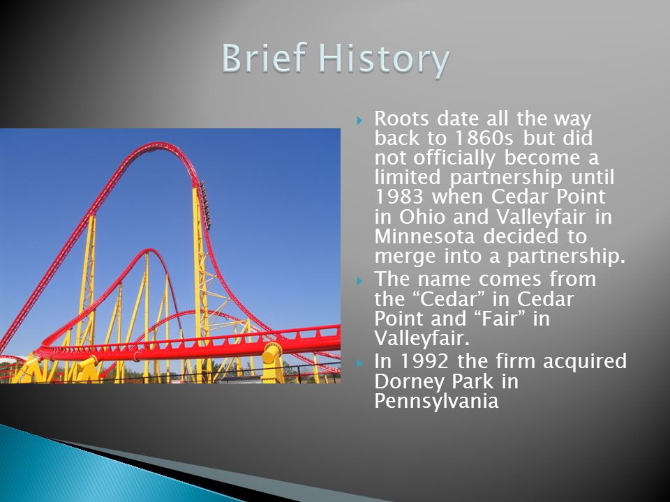 Roots date all the way back to 1860s but did not officially become a limited partnership until 1983 when Cedar Point in Ohio and Valleyfair in Minneso