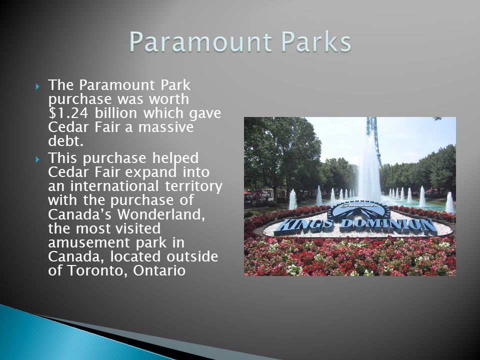The Paramount Park purchase was worth $1.24 billion which gave Cedar Fair a massive debt. This purchase helped Cedar Fair expand into an international
