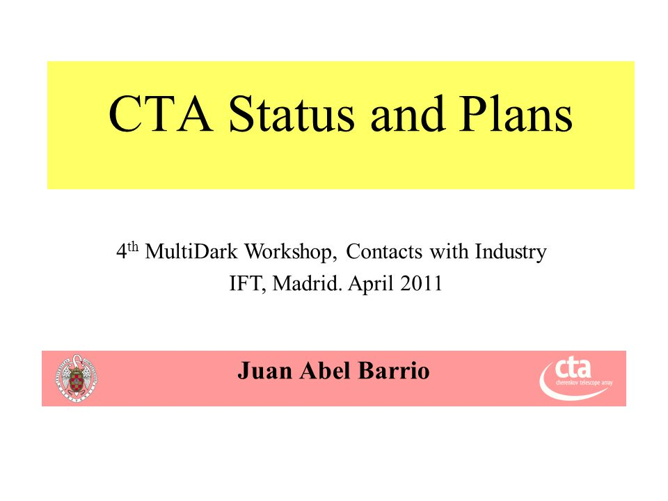 CTA Status and Plans Juan Abel Barrio 4 th MultiDark Workshop, Contacts with Industry IFT, Madrid.