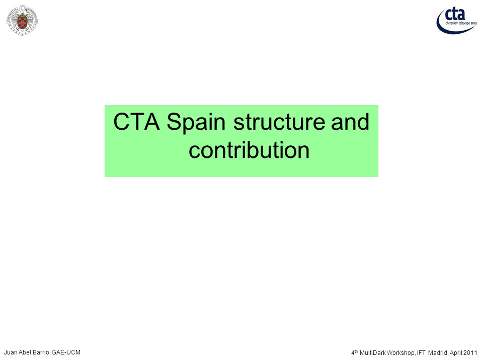 4 th MultiDark Workshop, IFT Madrid, April 2011 Juan Abel Barrio, GAE-UCM CTA Spain structure and contribution
