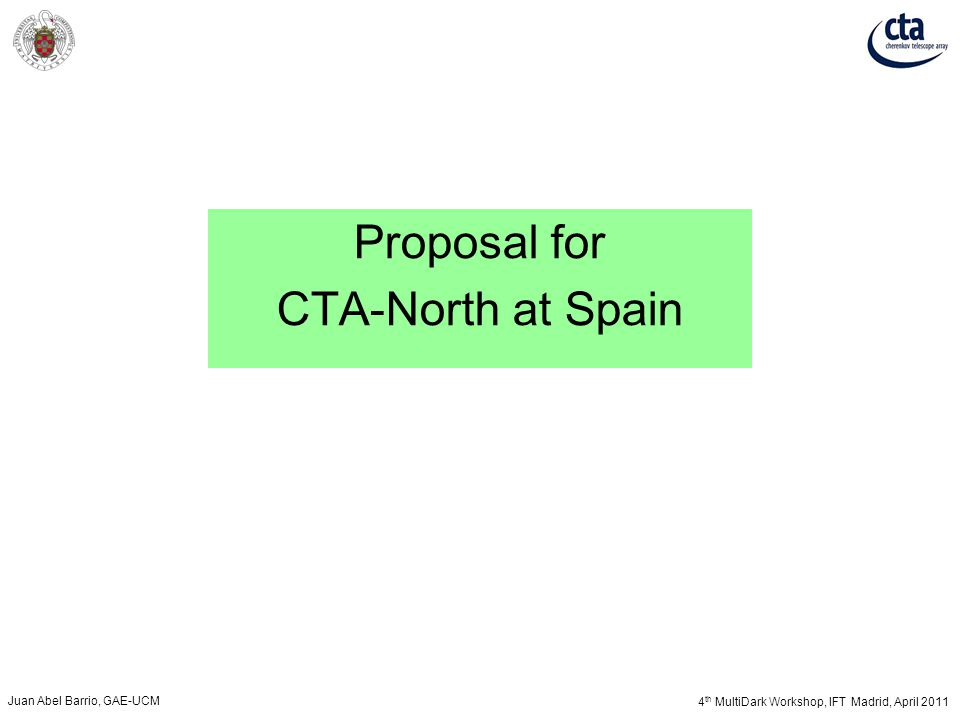 4 th MultiDark Workshop, IFT Madrid, April 2011 Juan Abel Barrio, GAE-UCM Proposal for CTA-North at Spain