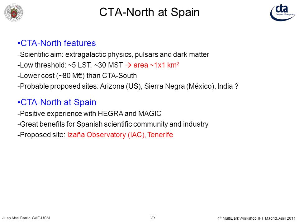 Juan Abel Barrio, GAE-UCM 25 4 th MultiDark Workshop, IFT Madrid, April 2011 CTA-North at Spain CTA-North features ­ Scientific aim: extragalactic phy