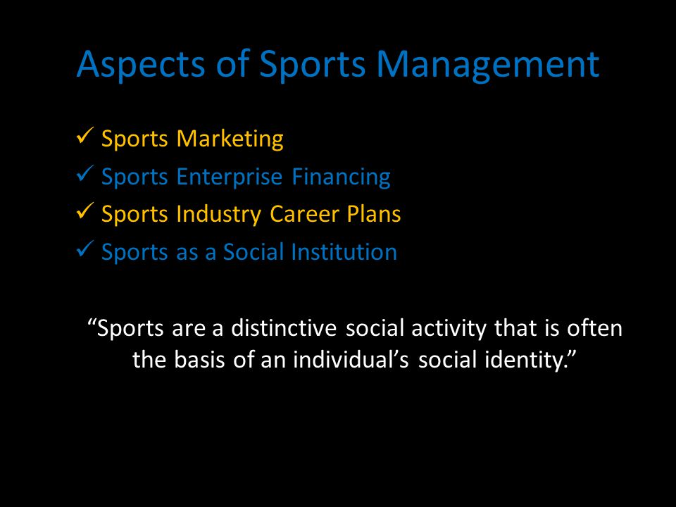 Aspects of Sports Management Sports Marketing Sports Enterprise Financing Sports Industry Career Plans Sports as a Social Institution Sports are a distinctive social activity that is often the basis of an individuals social identity.