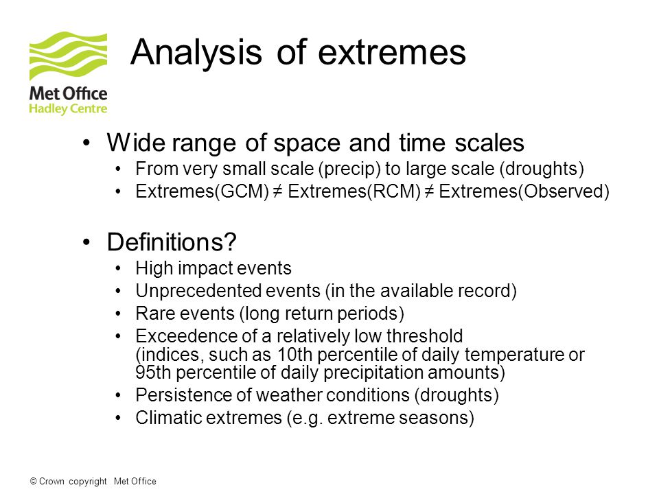 © Crown copyright Met Office Analysis of extremes Wide range of space and time scales From very small scale (precip) to large scale (droughts) Extremes(GCM) Extremes(RCM) Extremes(Observed) Definitions.