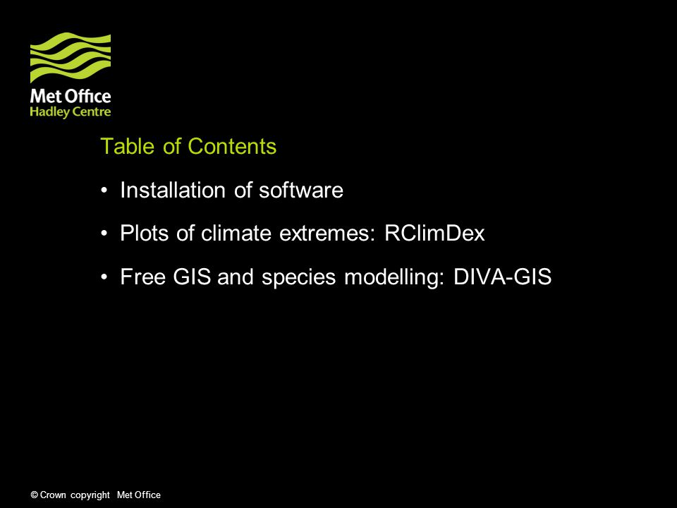 © Crown copyright Met Office Table of Contents Installation of software Plots of climate extremes: RClimDex Free GIS and species modelling: DIVA-GIS