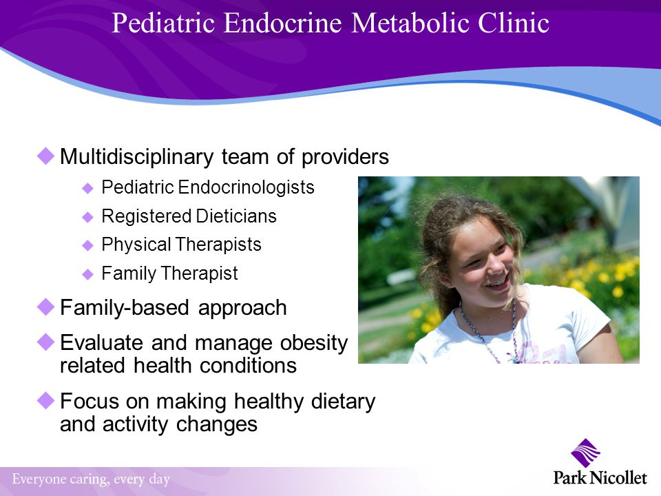 Pediatric Endocrine Metabolic Clinic Multidisciplinary team of providers Pediatric Endocrinologists Registered Dieticians Physical Therapists Family T