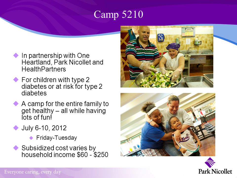 Camp 5210 Recommended Criteria Patient (child) has Type 2 Diabetes At risk for Type 2 Diabetes (is overweight with a BMI>85 th % and has one of the following): elevated glucose elevated insulin level elevated hemoglobin A1C Signs of insulin resistance First degree relative with Type 2 Diabetes A parent (guardian) must attend, siblings 7 years and older welcome