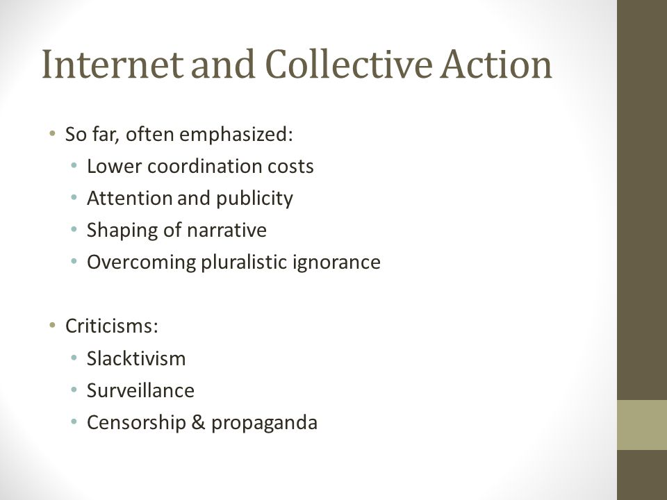 Internet and Collective Action So far, often emphasized: Lower coordination costs Attention and publicity Shaping of narrative Overcoming pluralistic ignorance Criticisms: Slacktivism Surveillance Censorship & propaganda