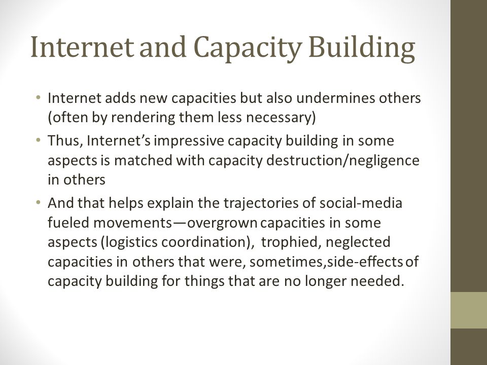 Internet and Capacity Building Internet adds new capacities but also undermines others (often by rendering them less necessary) Thus, Internets impressive capacity building in some aspects is matched with capacity destruction/negligence in others And that helps explain the trajectories of social-media fueled movementsovergrown capacities in some aspects (logistics coordination), trophied, neglected capacities in others that were, sometimes,side-effects of capacity building for things that are no longer needed.