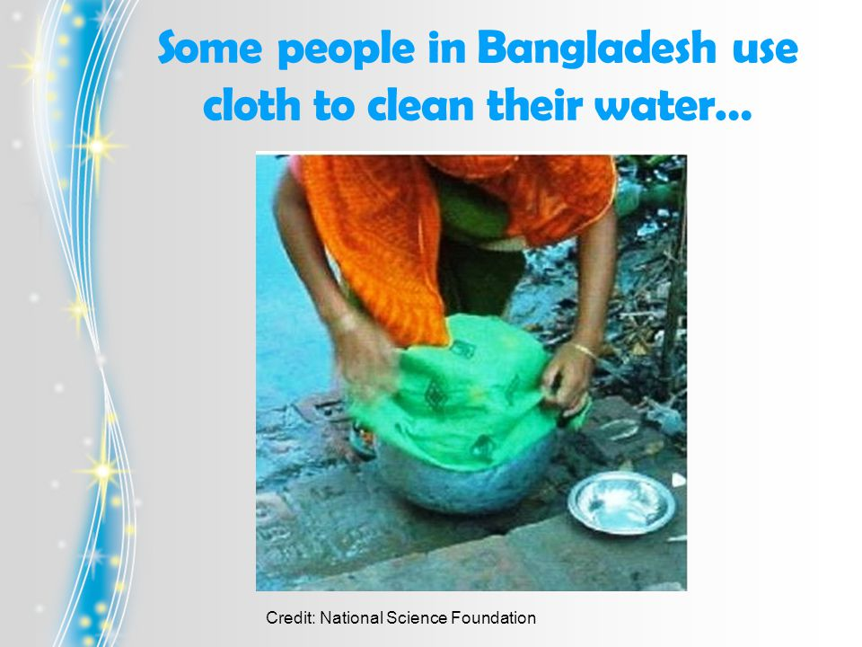 Some people in Bangladesh use cloth to clean their water… Credit: National Science Foundation