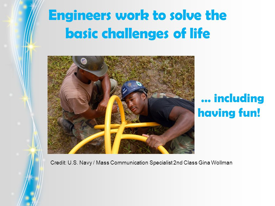 Engineers work to solve the basic challenges of life Credit: U.S.