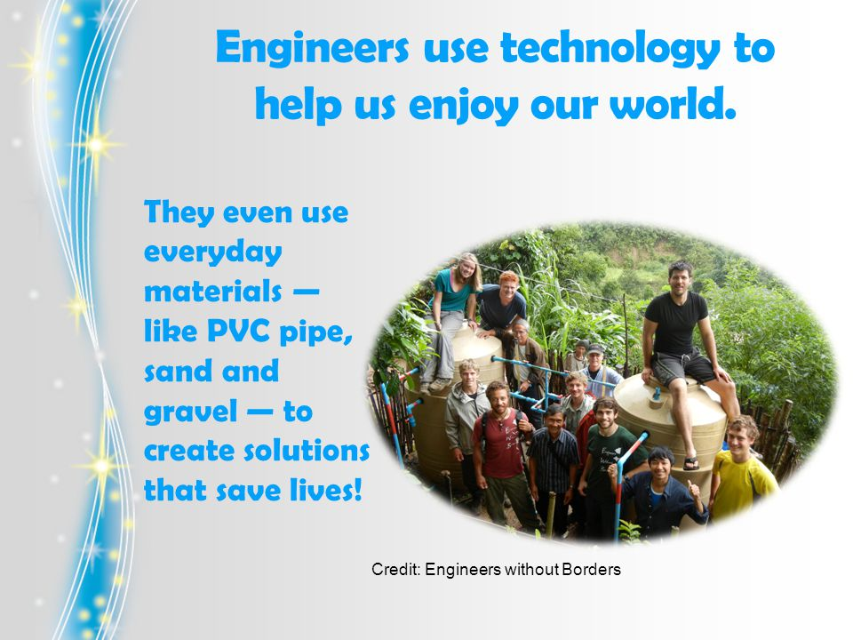Engineers use technology to help us enjoy our world.