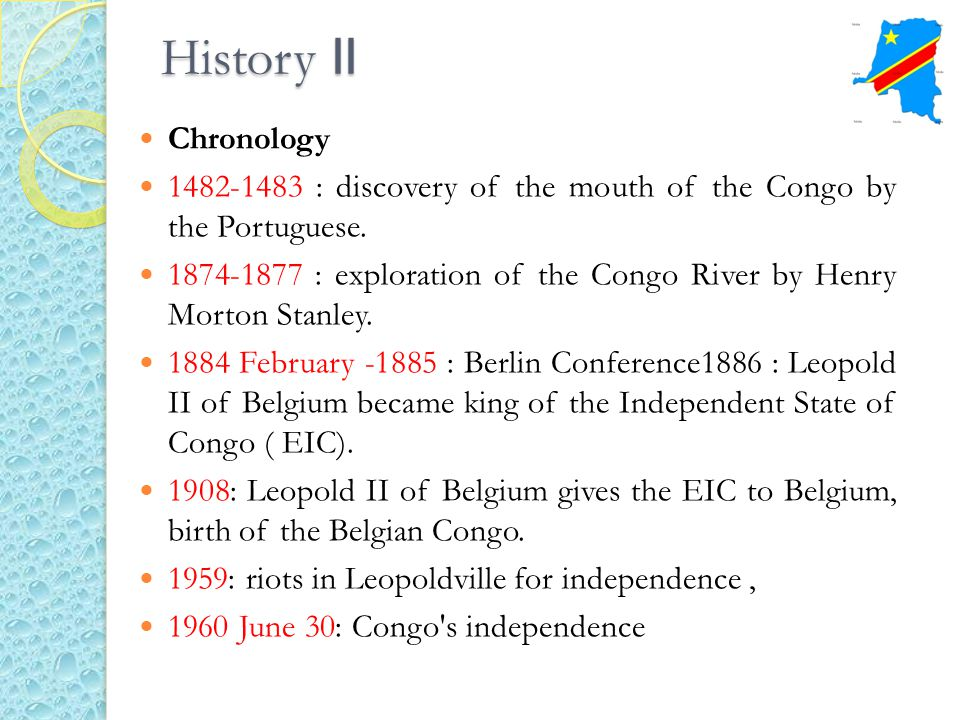 History II Chronology 1482-1483 : discovery of the mouth of the Congo by the Portuguese. 1874-1877 : exploration of the Congo River by Henry Morton St