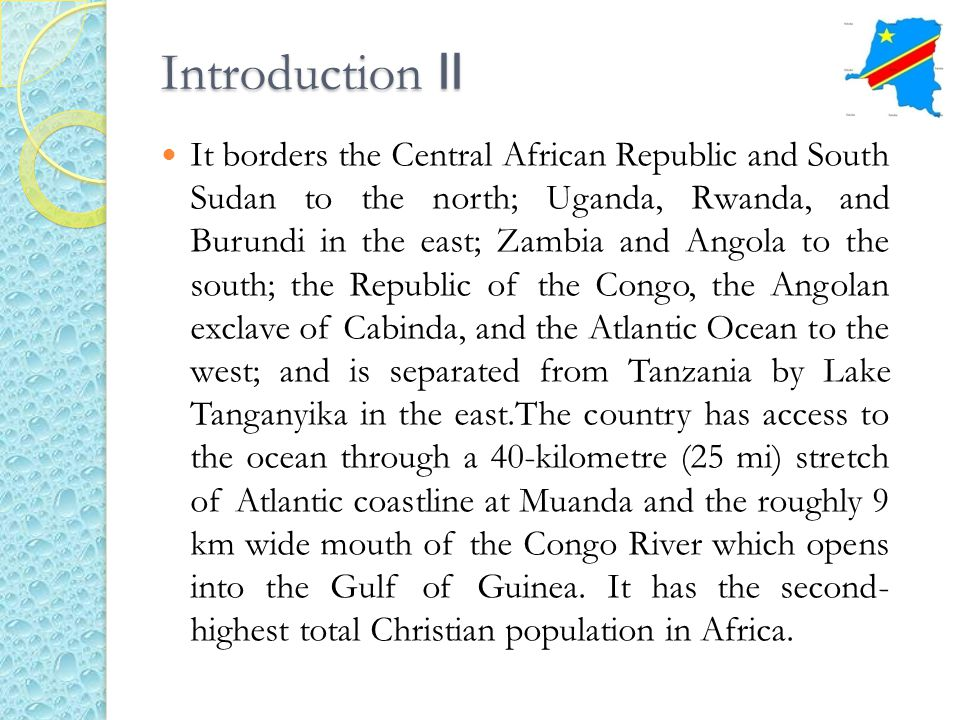 Introduction II It borders the Central African Republic and South Sudan to the north; Uganda, Rwanda, and Burundi in the east; Zambia and Angola to th