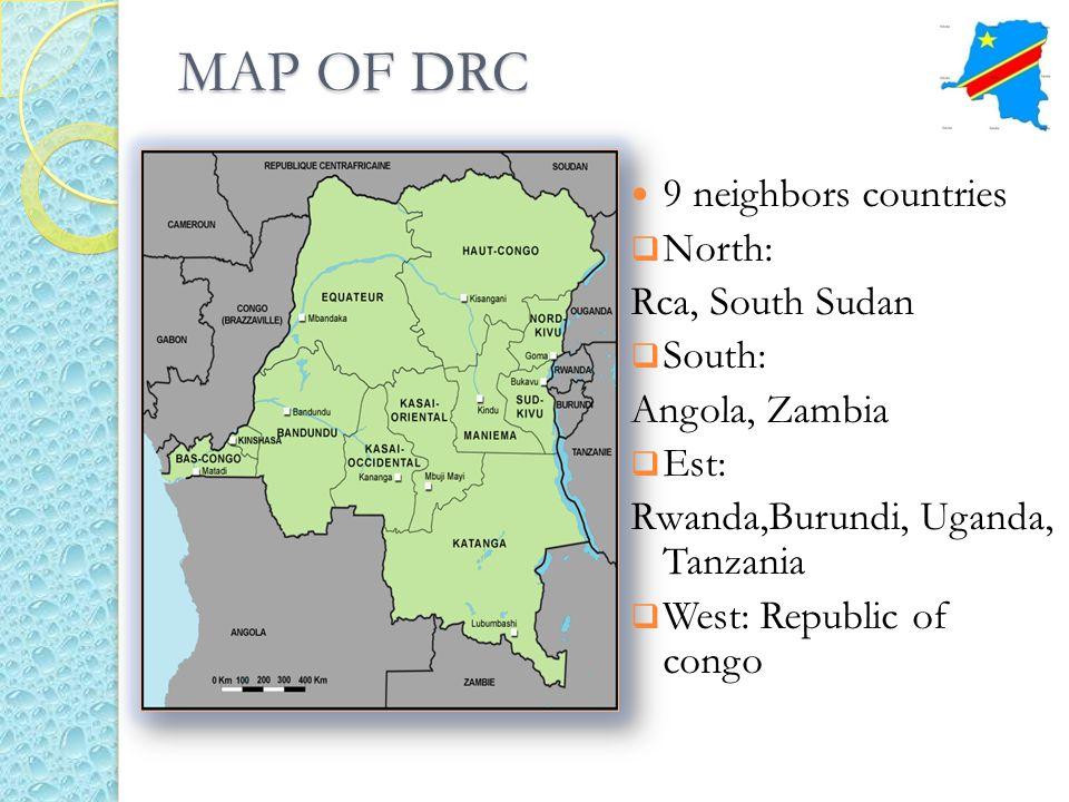 MAP OF DRC 9 neighbors countries North: Rca, South Sudan South: Angola, Zambia Est: Rwanda,Burundi, Uganda, Tanzania West: Republic of congo