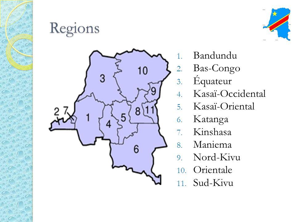 Regions 1. Bandundu 2. Bas-Congo 3. Équateur 4. Kasaï-Occidental 5. Kasaï-Oriental 6. Katanga 7. Kinshasa 8. Maniema 9. Nord-Kivu 10. Orientale 11. Su