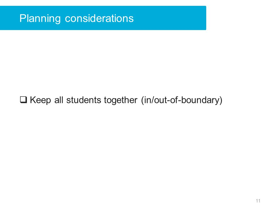 Planning considerations Keep all students together (in/out-of-boundary) 11