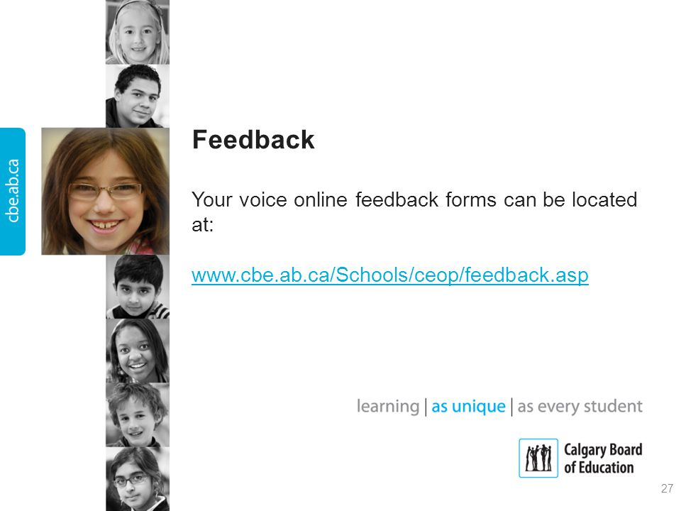 Feedback Your voice online feedback forms can be located at: www.cbe.ab.ca/Schools/ceop/feedback.asp www.cbe.ab.ca/Schools/ceop/feedback.asp 27