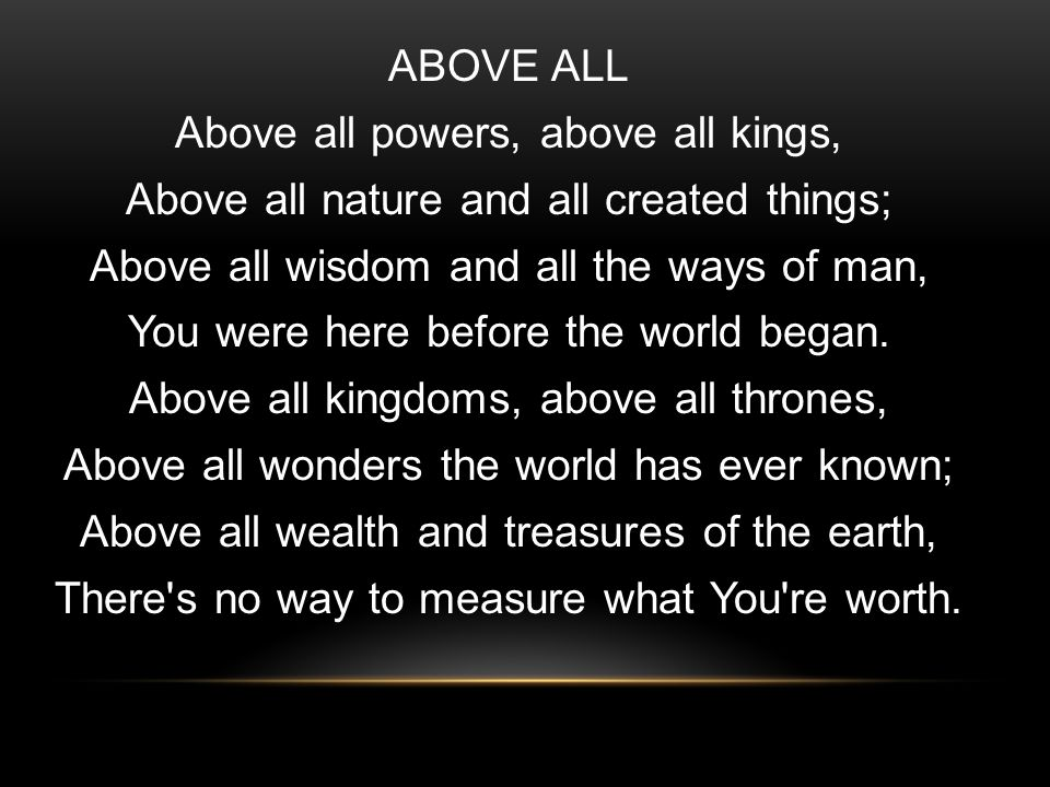 ABOVE ALL Above all powers, above all kings, Above all nature and all created things; Above all wisdom and all the ways of man, You were here before the world began.