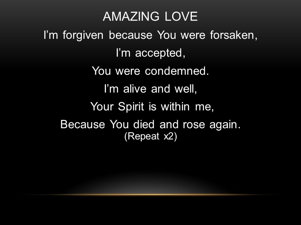 AMAZING LOVE Im forgiven because You were forsaken, Im accepted, You were condemned.